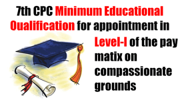 7th CPC Minimum Educational Qualification for appointment in Level-l of the pay matix on compassionate grounds